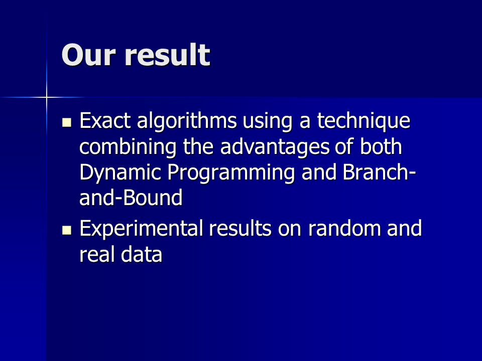 Our result Exact algorithms using a technique combining the advantages of both Dynamic Programming and Branch- and-Bound Exact algorithms using a technique combining the advantages of both Dynamic Programming and Branch- and-Bound Experimental results on random and real data Experimental results on random and real data
