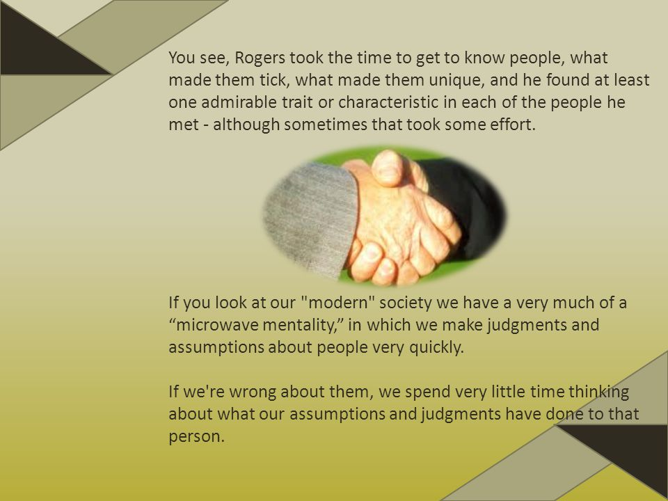 You see, Rogers took the time to get to know people, what made them tick, what made them unique, and he found at least one admirable trait or characteristic in each of the people he met - although sometimes that took some effort.