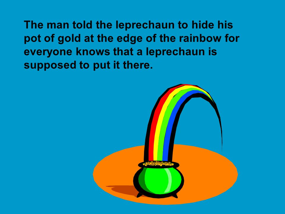 The man told the leprechaun to hide his pot of gold at the edge of the rainbow for everyone knows that a leprechaun is supposed to put it there.