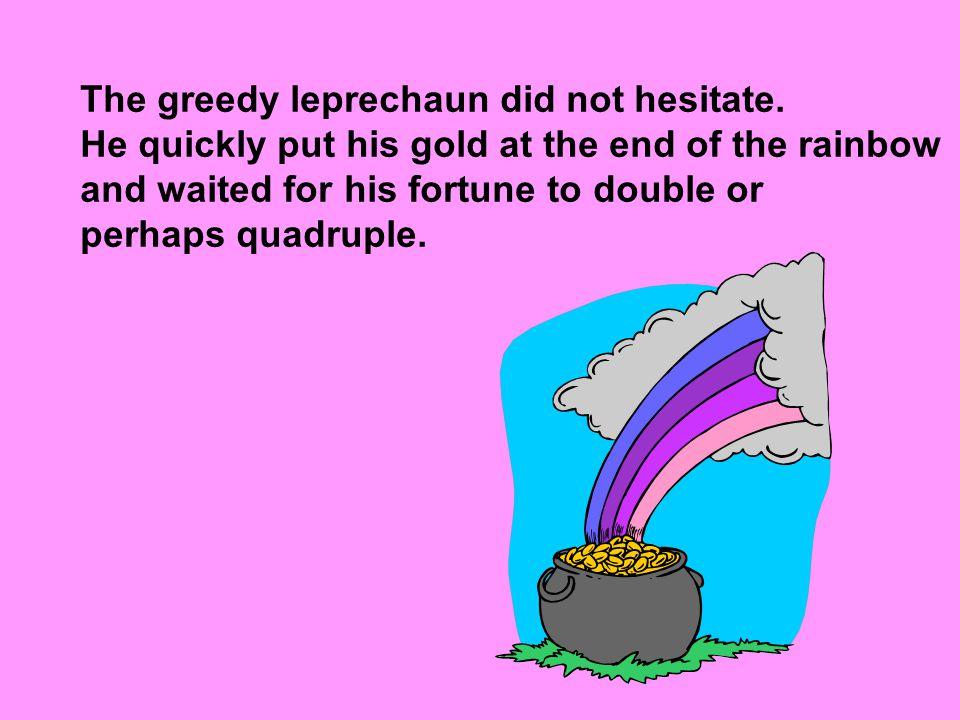 The greedy leprechaun did not hesitate.