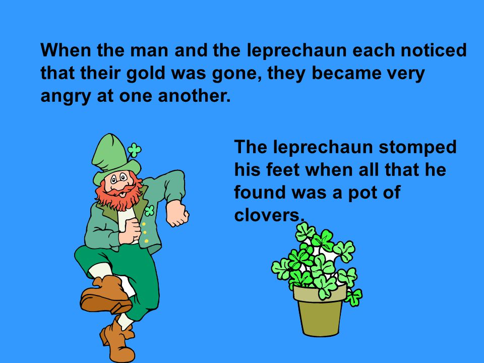When the man and the leprechaun each noticed that their gold was gone, they became very angry at one another.