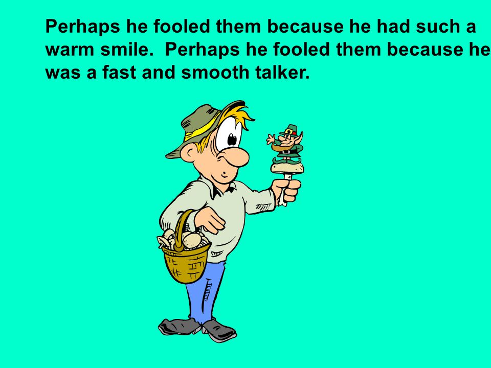 Perhaps he fooled them because he had such a warm smile. Perhaps he fooled them because he was a fast and smooth talker.