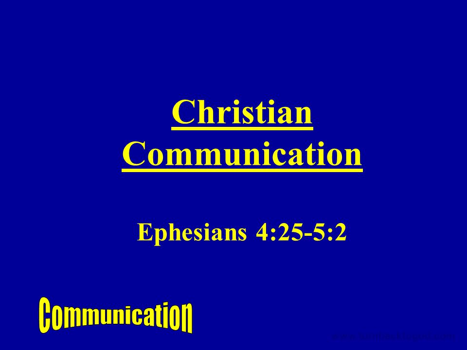 Christian Communication Ephesians 4:25-5:2 www.turnbacktogod.com