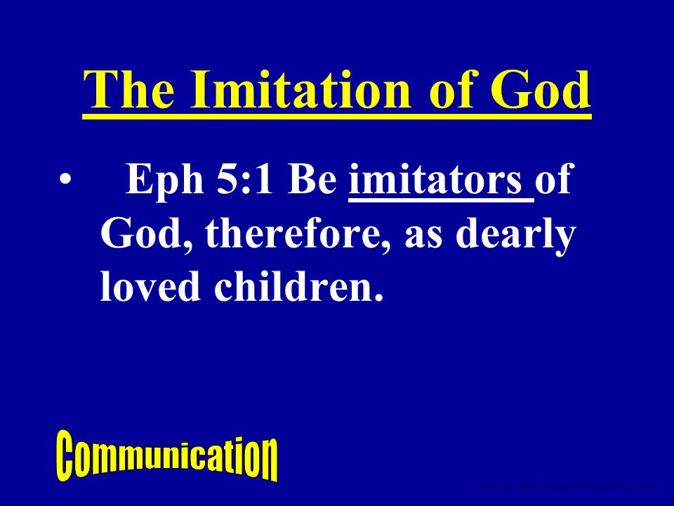 The Imitation of God Eph 5:1 Be imitators of God, therefore, as dearly loved children.