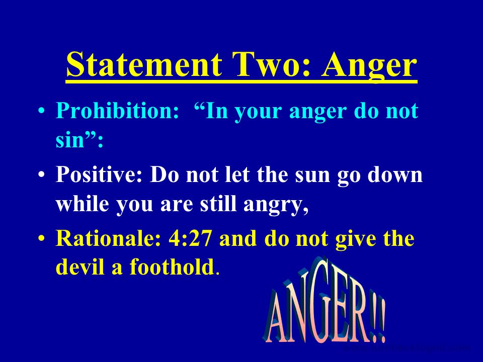 Statement Two: Anger Prohibition: In your anger do not sin : Positive: Do not let the sun go down while you are still angry, Rationale: 4:27 and do not give the devil a foothold.