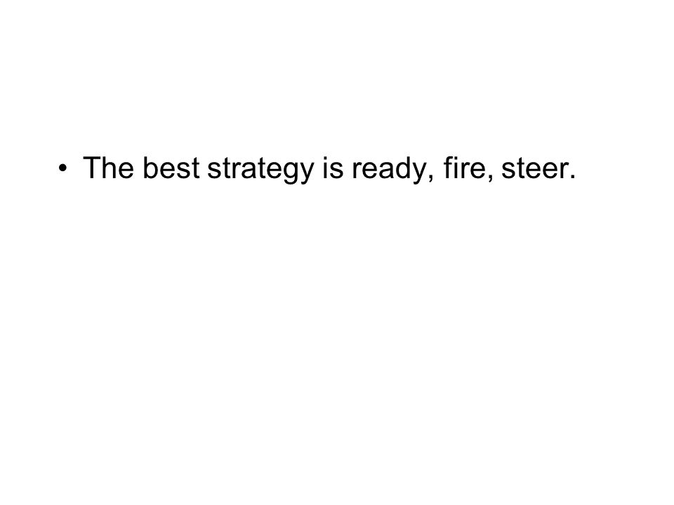 The best strategy is ready, fire, steer.