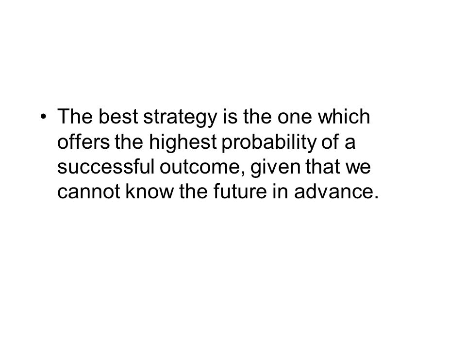 The best strategy is the one which offers the highest probability of a successful outcome, given that we cannot know the future in advance.
