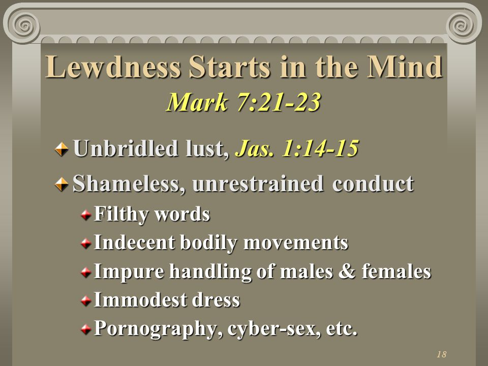 18 Lewdness Starts in the Mind Mark 7:21-23 Unbridled lust, Jas.