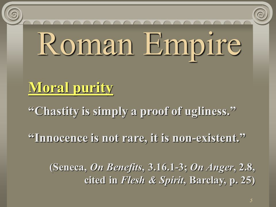 5 Roman Empire Moral purity Chastity is simply a proof of ugliness. Innocence is not rare, it is non-existent. (Seneca, On Benefits, 3.16.1-3; On Anger, 2.8, cited in Flesh & Spirit, Barclay, p.