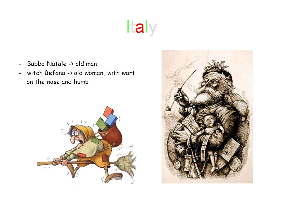 ItalyItaly - - Babbo Natale -> old man - witch Befana -> old woman, with wart on the nose and hump
