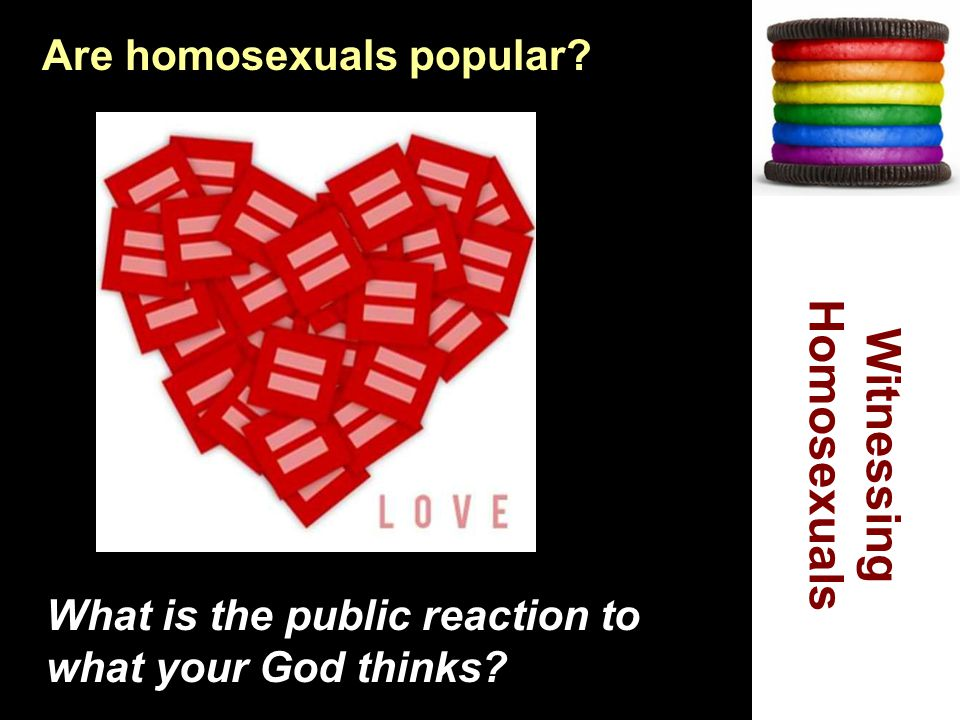 Are homosexuals popular. What is the public reaction to what your God thinks.
