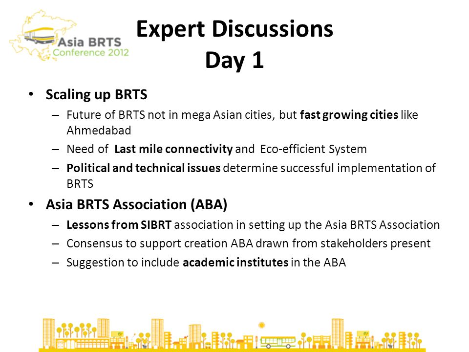 BRTS Cities-Day 1 Seoul – considerable shift of mode choice, strong leadership, well built implementation strategy and quality control Rajkot – changes in land value and land use along BRT corridor, increase in FSI Guayaquil – Most functions of BRTS service in Guayaquil like operations, maintenance, scheduling, fare collections and ITS equipment outsourced to private enterprises Surat – Big vision consistent with global standards, strong political and financial commitment, TOD and BRTS as catalyst for urban development Jakarta – Performance – ridership increase from 16 million 2004 to 115 million 2011, Technology features ; Operational challenges – limited CNG supply, Insufficient Fleet supply