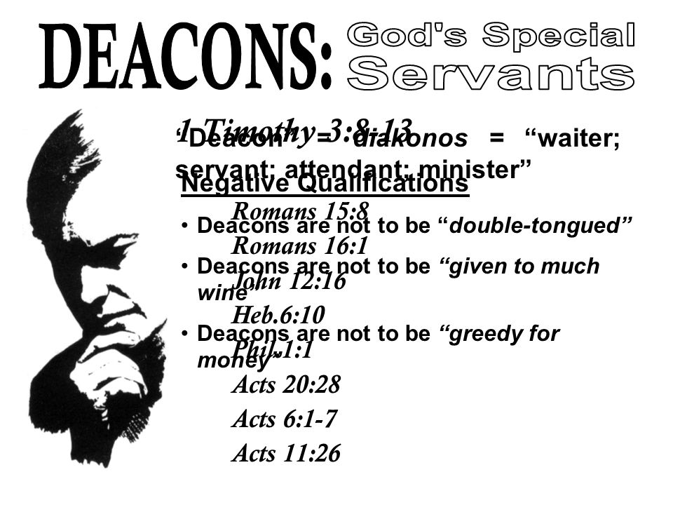 Deacon = diakonos = waiter; servant; attendant; minister Romans 15:8 Romans 16:1 John 12:16 Heb.6:10 Phil.1:1 Acts 20:28 Acts 6:1-7 Acts 11:26 1 Timothy 3:8-13 Negative Qualifications Deacons are not to be double-tongued Deacons are not to be given to much wine Deacons are not to be greedy for money