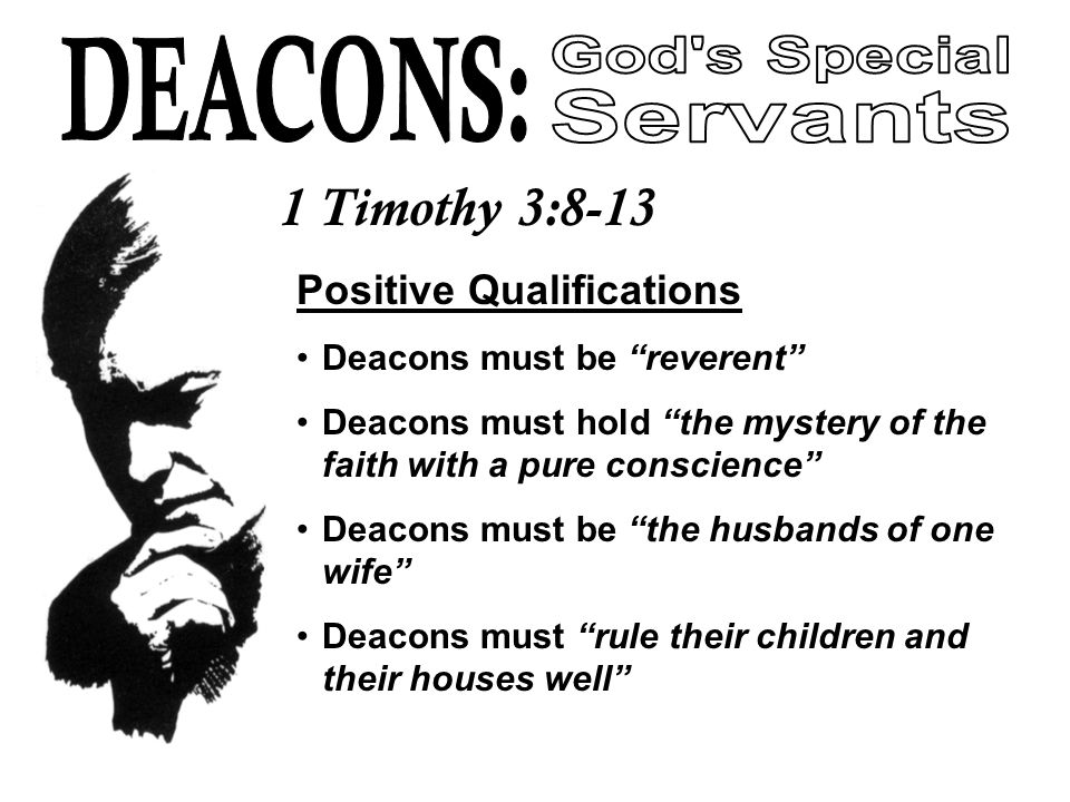 1 Timothy 3:8-13 Positive Qualifications Deacons must be reverent Deacons must hold the mystery of the faith with a pure conscience Deacons must be the husbands of one wife Deacons must rule their children and their houses well