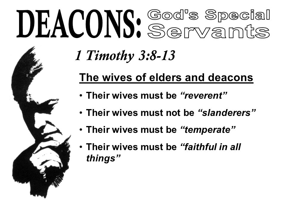 The wives of elders and deacons Their wives must be reverent Their wives must not be slanderers Their wives must be temperate Their wives must be faithful in all things