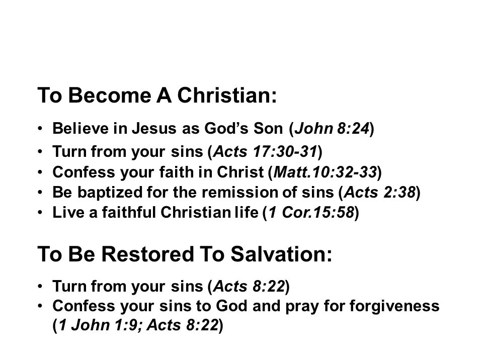 To Become A Christian: Believe in Jesus as God's Son (John 8:24) Turn from your sins (Acts 17:30-31) Confess your faith in Christ (Matt.10:32-33) Be baptized for the remission of sins (Acts 2:38) Live a faithful Christian life (1 Cor.15:58) To Be Restored To Salvation: Turn from your sins (Acts 8:22) Confess your sins to God and pray for forgiveness (1 John 1:9; Acts 8:22)