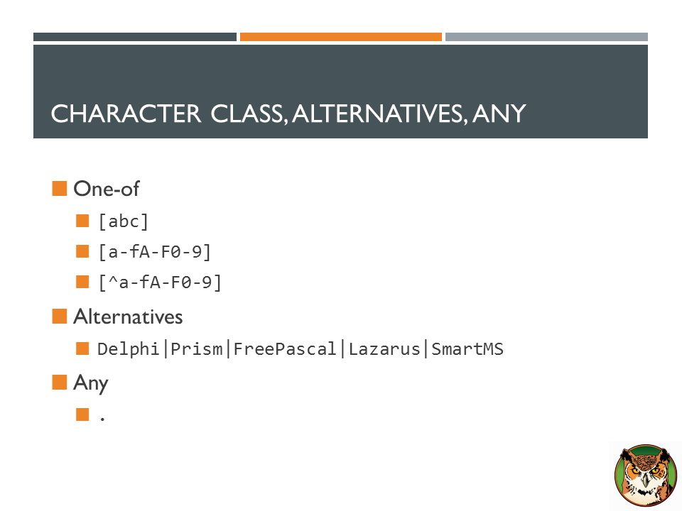 CHARACTER CLASS, ALTERNATIVES, ANY One-of [abc] [a-fA-F0-9] [^a-fA-F0-9] Alternatives Delphi|Prism|FreePascal|Lazarus|SmartMS Any.
