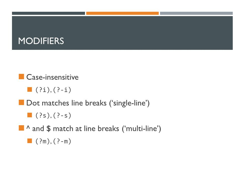 MODIFIERS Case-insensitive (?i), (?-i) Dot matches line breaks ('single-line') (?s), (?-s) ^ and $ match at line breaks ('multi-line') (?m), (?-m)