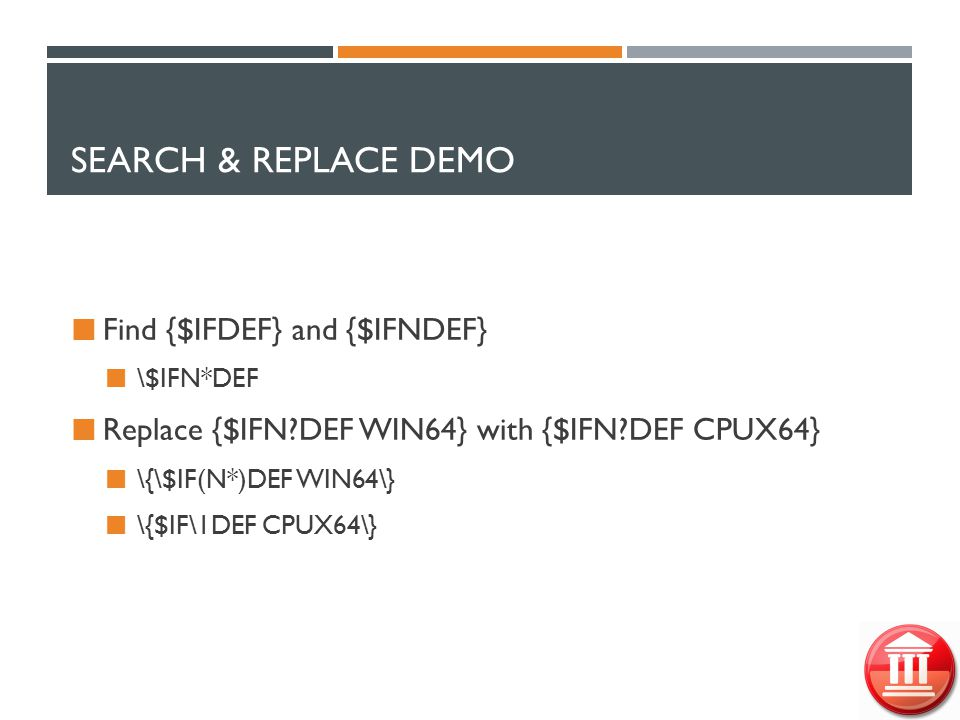 SEARCH & REPLACE DEMO Find {$IFDEF} and {$IFNDEF} \$IFN*DEF Replace {$IFN?DEF WIN64} with {$IFN?DEF CPUX64} \{\$IF(N*)DEF WIN64\} \{$IF\1DEF CPUX64\}