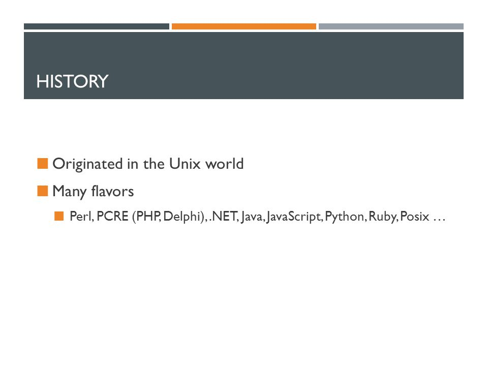 HISTORY Originated in the Unix world Many flavors Perl, PCRE (PHP, Delphi),.NET, Java, JavaScript, Python, Ruby, Posix …