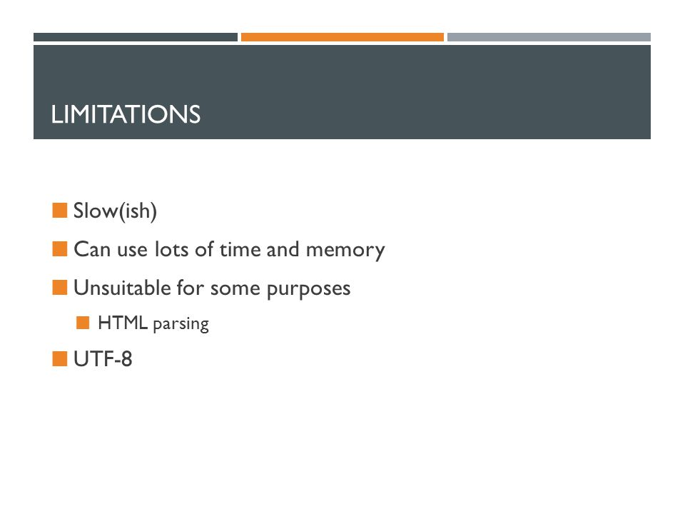 LIMITATIONS Slow(ish) Can use lots of time and memory Unsuitable for some purposes HTML parsing UTF-8