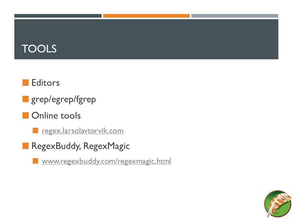 TOOLS Editors grep/egrep/fgrep Online tools regex.larsolavtorvik.com RegexBuddy, RegexMagic www.regexbuddy.com/regexmagic.html