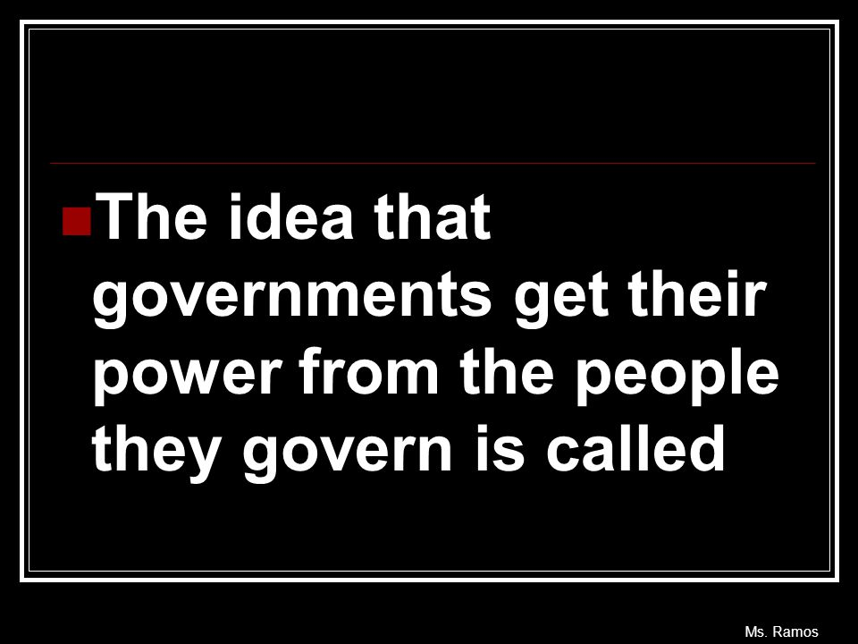 Ms. Ramos The idea that governments get their power from the people they govern is called