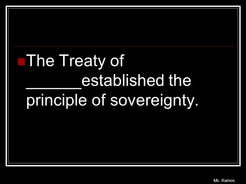 Ms. Ramos The Treaty of ______established the principle of sovereignty.