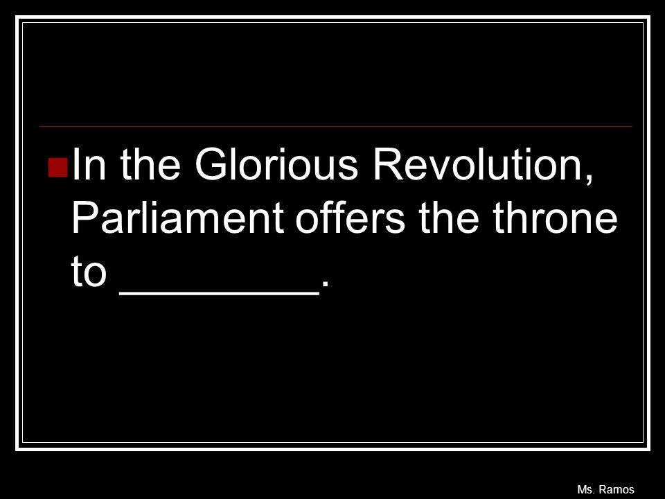 Ms. Ramos In the Glorious Revolution, Parliament offers the throne to ________.