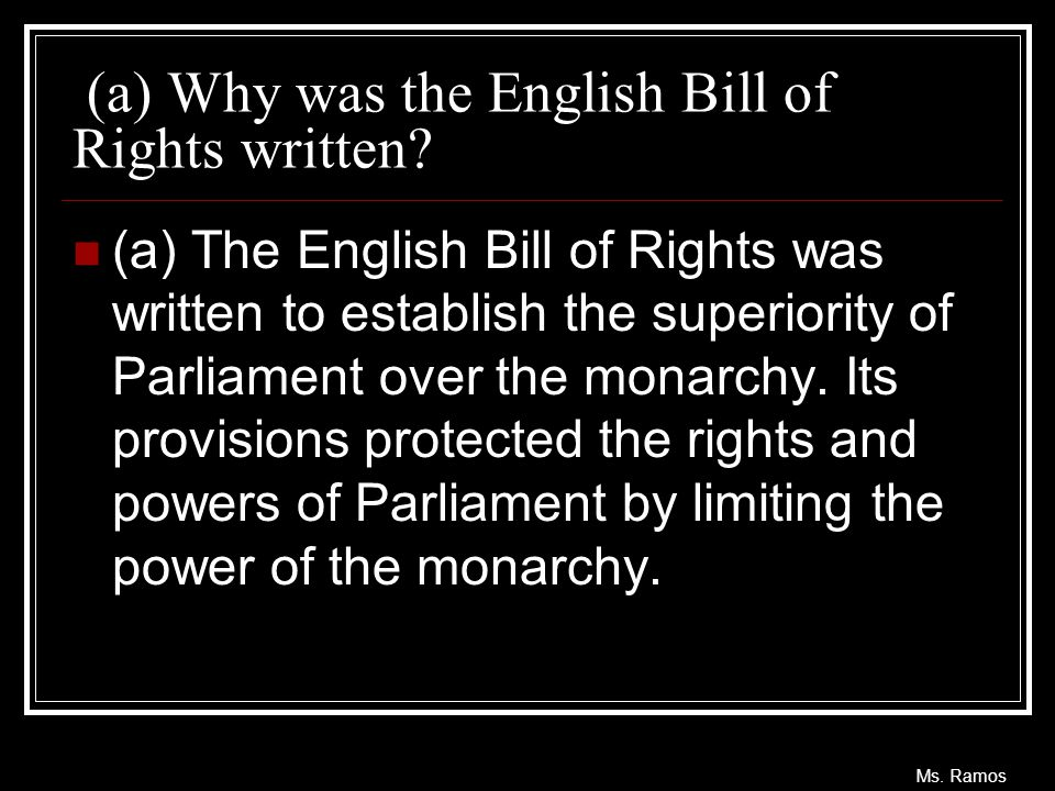Ms. Ramos (a) Why was the English Bill of Rights written? (a) The English Bill of Rights was written to establish the superiority of Parliament over t