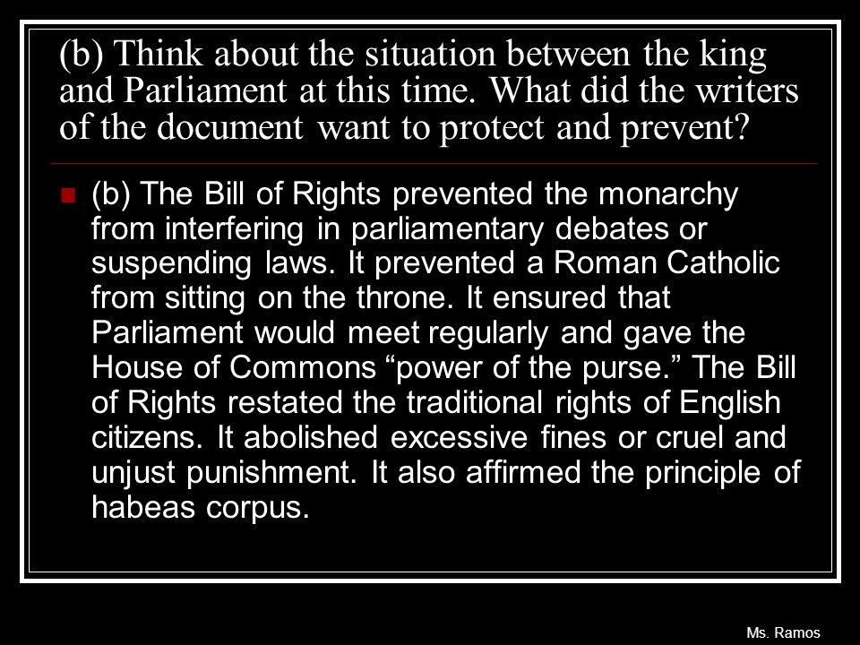 Ms. Ramos (b) Think about the situation between the king and Parliament at this time. What did the writers of the document want to protect and prevent