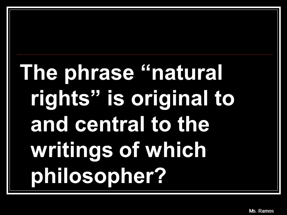 "The phrase ""natural rights"" is original to and central to the writings of which philosopher? Ms. Ramos"