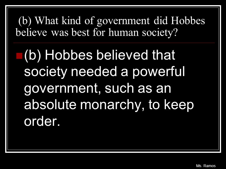 Ms. Ramos (b) What kind of government did Hobbes believe was best for human society? (b) Hobbes believed that society needed a powerful government, su