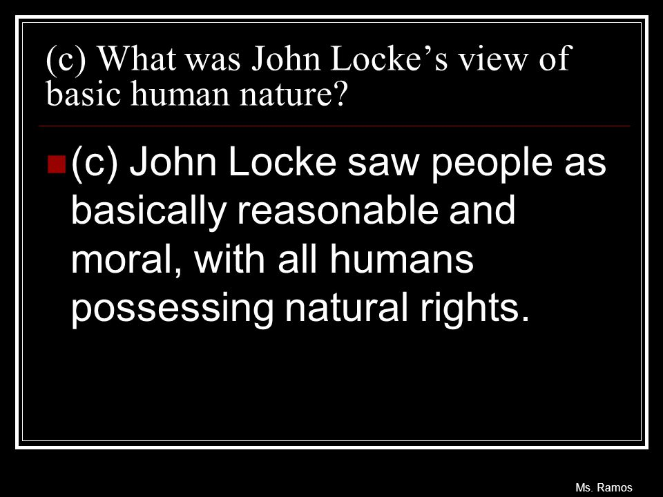 Ms. Ramos (c) What was John Locke's view of basic human nature? (c) John Locke saw people as basically reasonable and moral, with all humans possessin