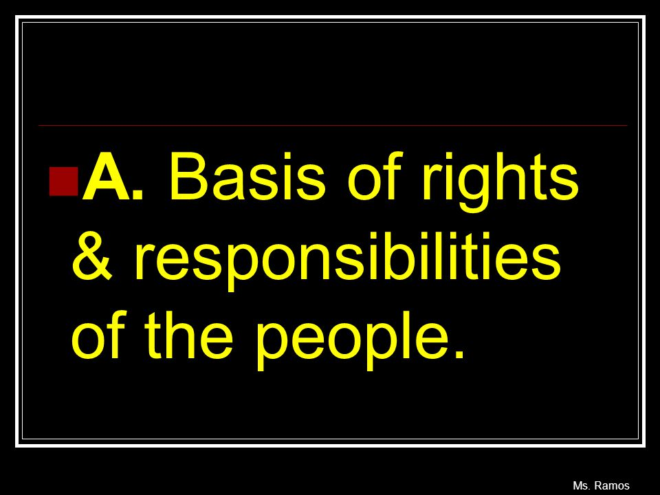Ms. Ramos A. Basis of rights & responsibilities of the people.