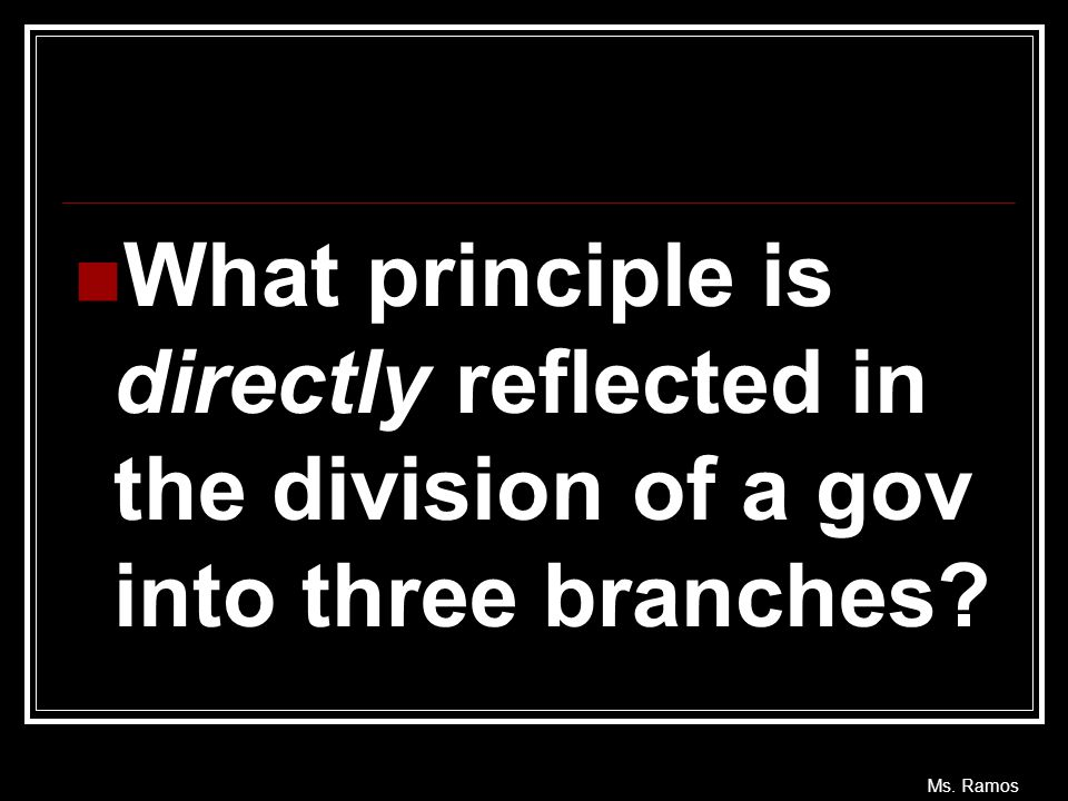 Ms. Ramos What principle is directly reflected in the division of a gov into three branches?