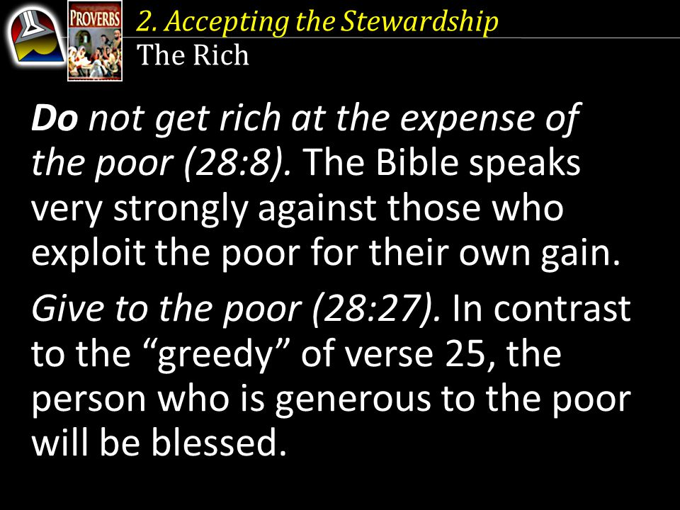 2. Accepting the Stewardship The Rich Do not get rich at the expense of the poor (28:8).