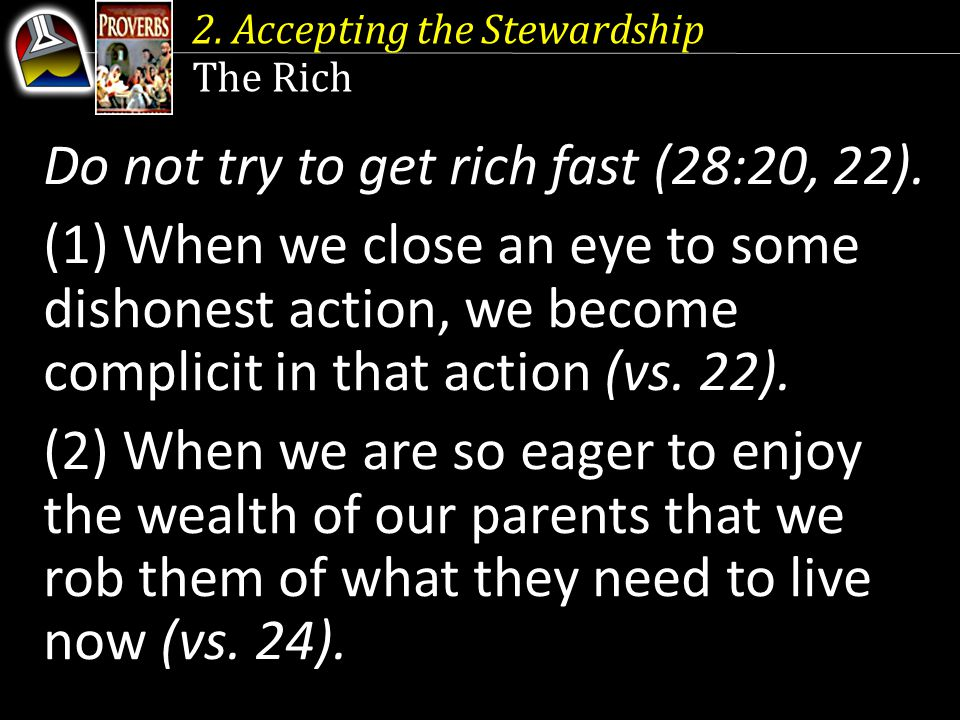 2. Accepting the Stewardship The Rich Do not try to get rich fast (28:20, 22).