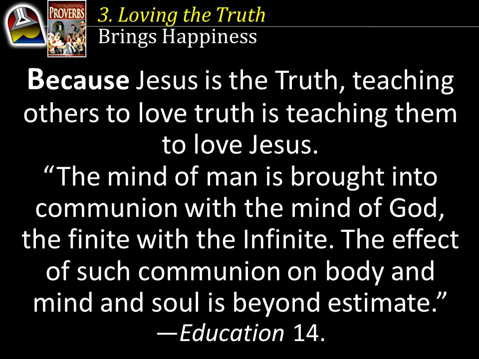"3. Loving the Truth Brings Happiness B ecause Jesus is the Truth, teaching others to love truth is teaching them to love Jesus. ""The mind of man is br"