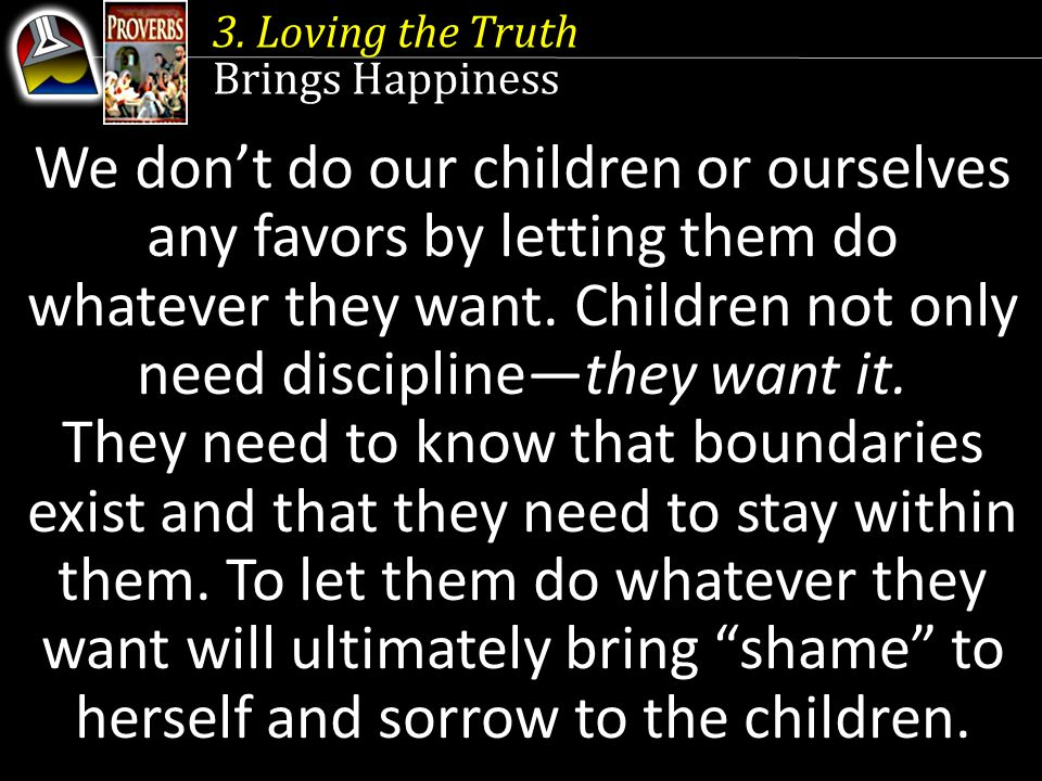 3. Loving the Truth Brings Happiness We don't do our children or ourselves any favors by letting them do whatever they want. Children not only need di