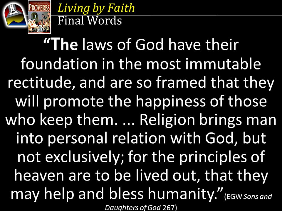 Living by Faith Final Words T he laws of God have their foundation in the most immutable rectitude, and are so framed that they will promote the happiness of those who keep them....