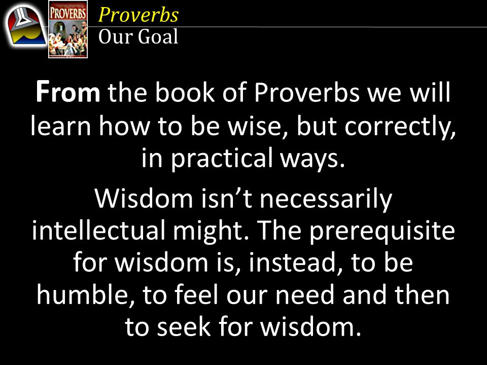 Proverbs Contents 1 The Call of Wisdom 2 From Ears to Feet 3 A Matter of Life and Death 4 Divine Wisdom 5 The Blessings of the Righteous 6 What You Get Is Not What You See 7 Dealing With Fights 8 Words of Wisdom 9 Words of Truth 10 Behind the Mask 11 Living by Faith 12 The Humility of the Wise 13 Women and Wine