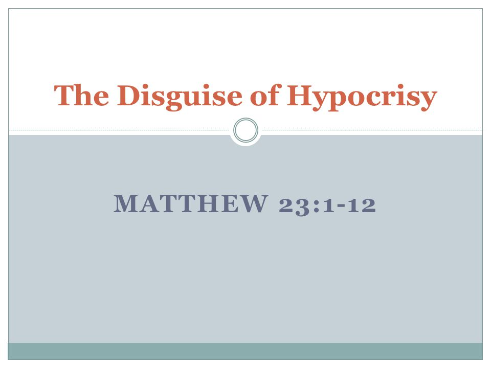 MATTHEW 23:1-12 The Disguise of Hypocrisy