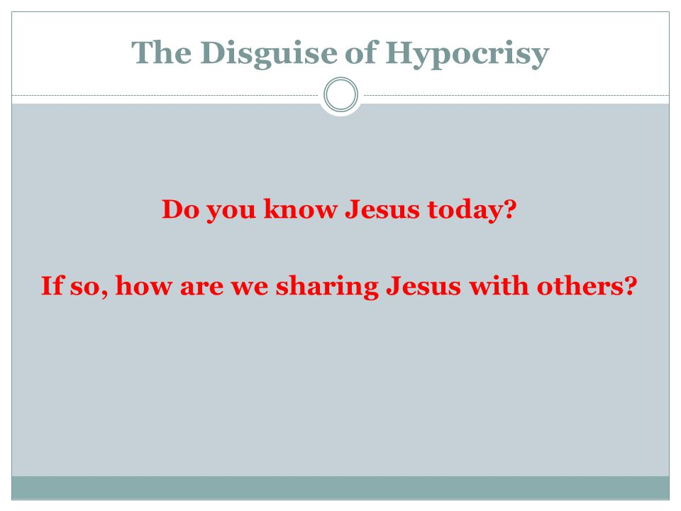 The Disguise of Hypocrisy Do you know Jesus today If so, how are we sharing Jesus with others