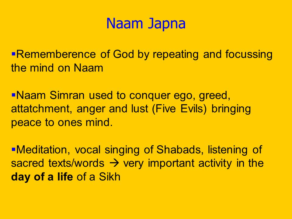 Naam Japna  Rememberence of God by repeating and focussing the mind on Naam  Naam Simran used to conquer ego, greed, attatchment, anger and lust (Five Evils) bringing peace to ones mind.