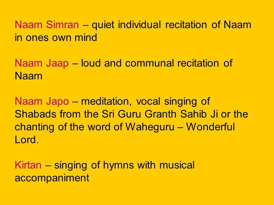 Naam Simran – quiet individual recitation of Naam in ones own mind Naam Jaap – loud and communal recitation of Naam Naam Japo – meditation, vocal singing of Shabads from the Sri Guru Granth Sahib Ji or the chanting of the word of Waheguru – Wonderful Lord.