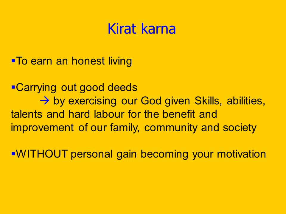 Kirat karna  To earn an honest living  Carrying out good deeds  by exercising our God given Skills, abilities, talents and hard labour for the benefit and improvement of our family, community and society  WITHOUT personal gain becoming your motivation