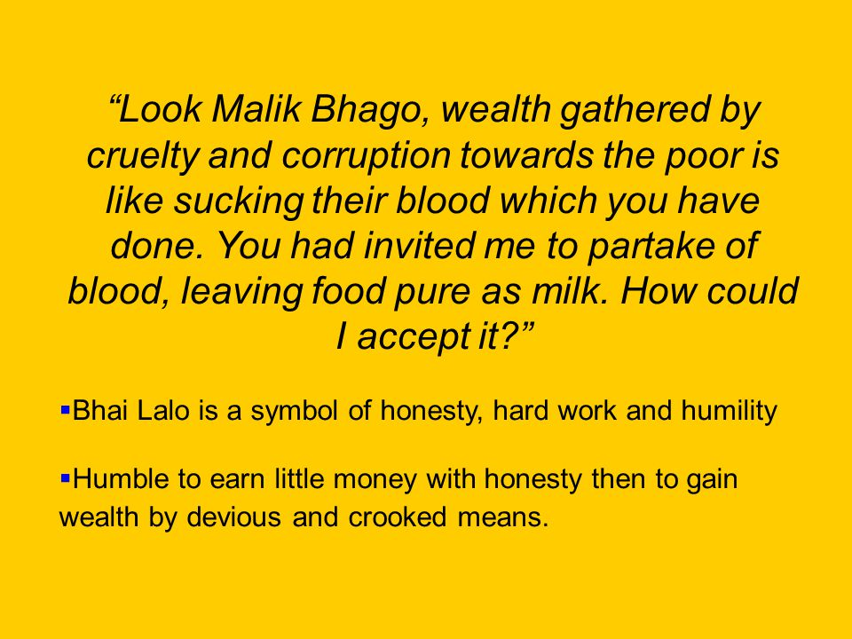 Look Malik Bhago, wealth gathered by cruelty and corruption towards the poor is like sucking their blood which you have done.