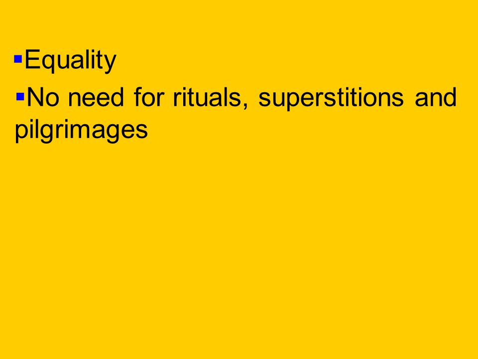  No need for rituals, superstitions and pilgrimages  Equality