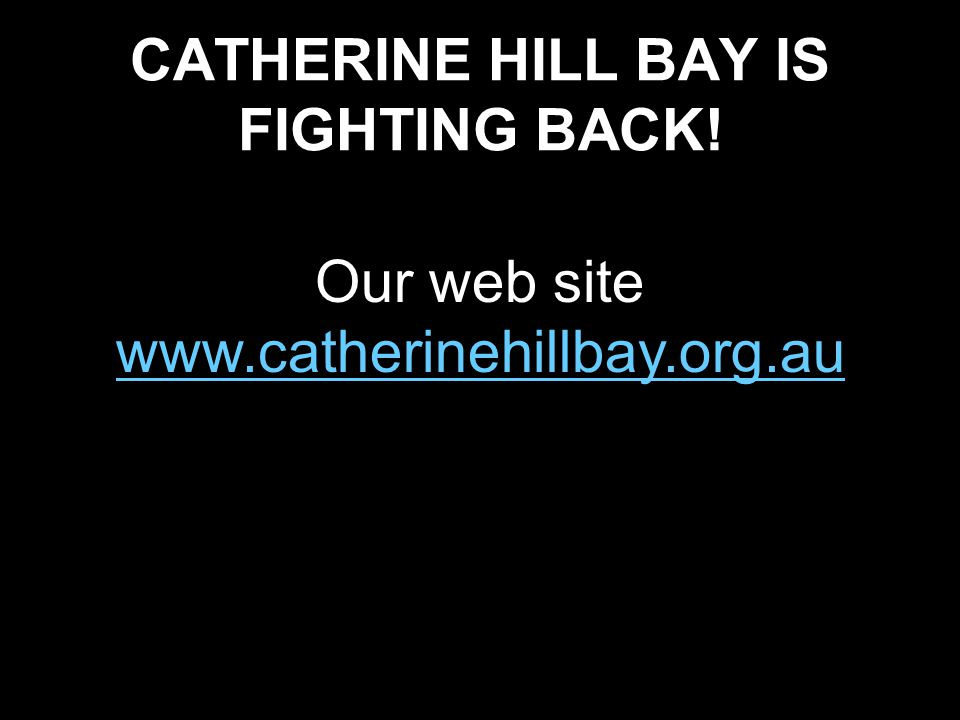 CATHERINE HILL BAY IS FIGHTING BACK! Our web site www.catherinehillbay.org.au www.catherinehillbay.org.au
